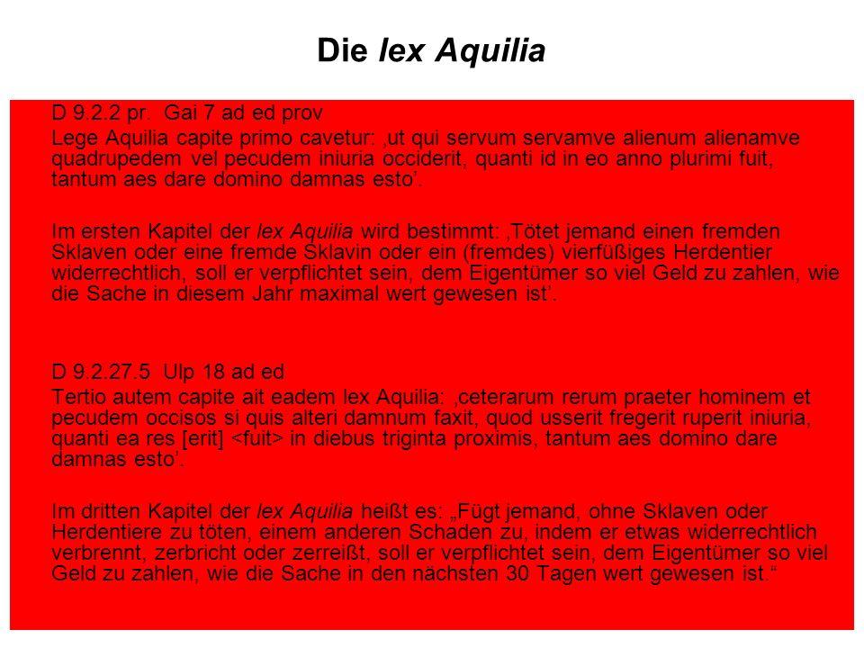 Die lex Aquilia D 9.2.2 pr. Gai 7 ad ed prov Lege Aquilia capite primo cavetur: ut qui servum servamve alienum alienamve quadrupedem vel pecudem iniur