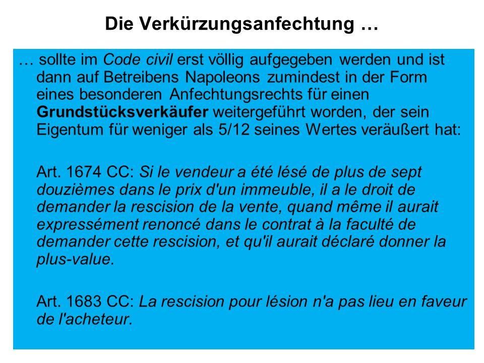 Die Verkürzungsanfechtung … … sollte im Code civil erst völlig aufgegeben werden und ist dann auf Betreibens Napoleons zumindest in der Form eines bes