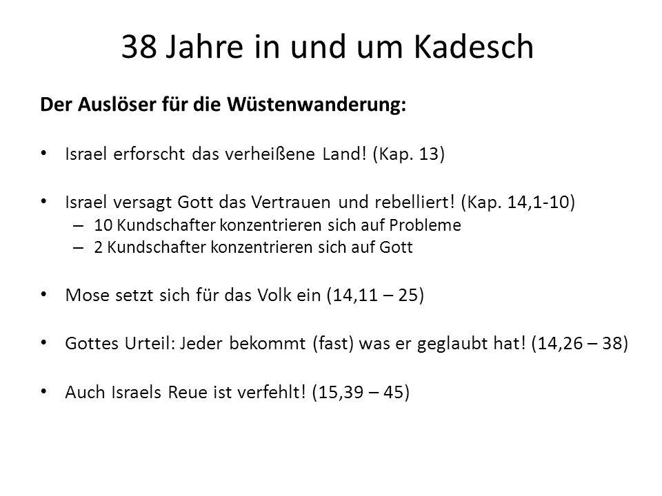 38 Jahre in und um Kadesch Der Auslöser für die Wüstenwanderung: Israel erforscht das verheißene Land! (Kap. 13) Israel versagt Gott das Vertrauen und