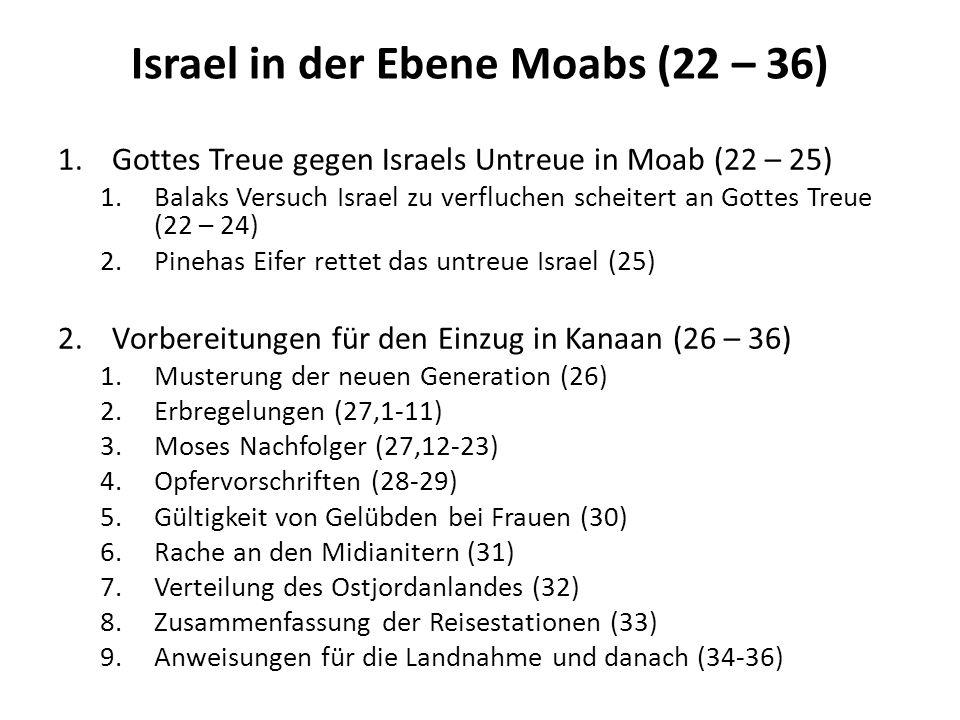 Israel in der Ebene Moabs (22 – 36) 1.Gottes Treue gegen Israels Untreue in Moab (22 – 25) 1.Balaks Versuch Israel zu verfluchen scheitert an Gottes T