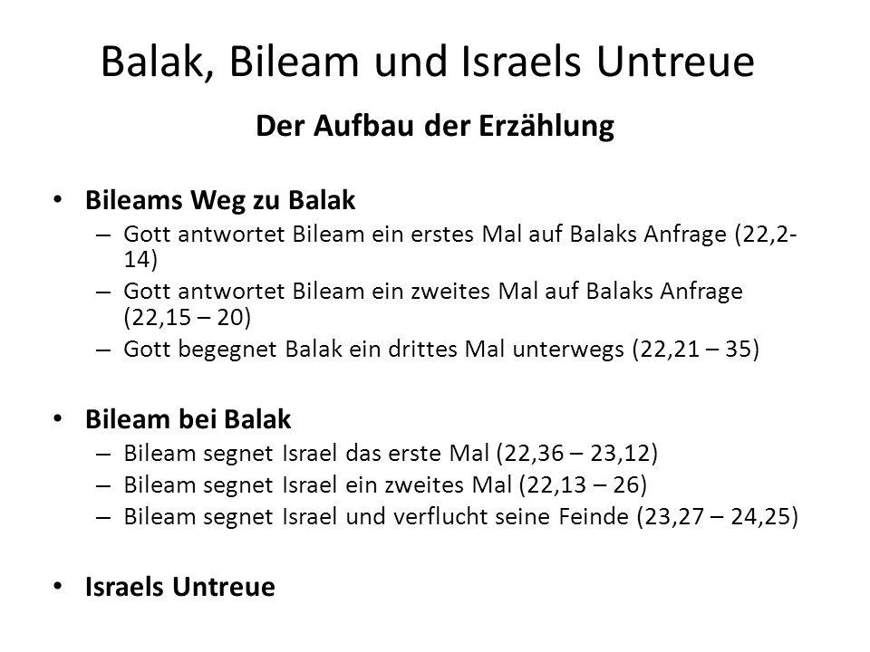 Balak, Bileam und Israels Untreue Der Aufbau der Erzählung Bileams Weg zu Balak – Gott antwortet Bileam ein erstes Mal auf Balaks Anfrage (22,2- 14) –
