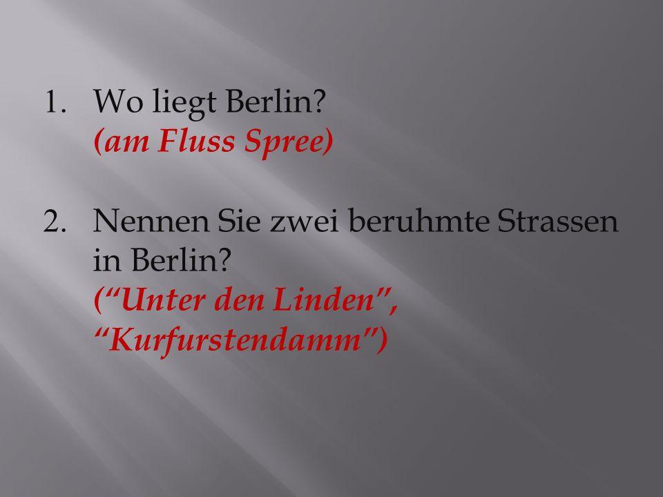 1.Wo liegt Berlin. (am Fluss Spree) 2. Nennen Sie zwei beruhmte Strassen in Berlin.