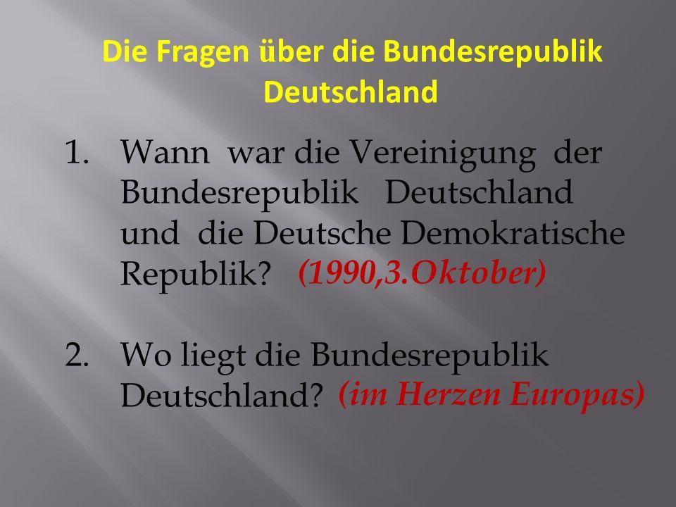 Die Fragen ü ber die Bundesrepublik Deutschland 1.Wann war die Vereinigung der Bundesrepublik Deutschland und die Deutsche Demokratische Republik.