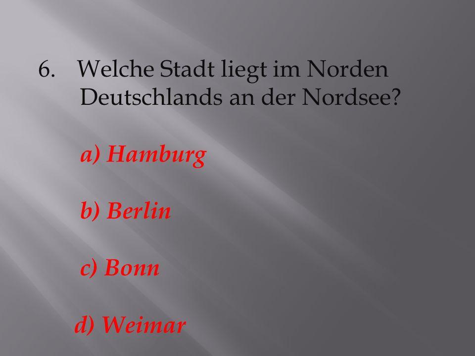 6.Welche Stadt liegt im Norden Deutschlands an der Nordsee? a) Hamburg b) Berlin c) Bonn d) Weimar