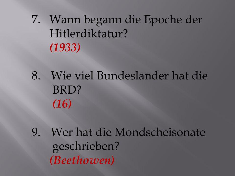7.Wann begann die Epoche der Hitlerdiktatur. (1933) 8.Wie viel Bundeslander hat die BRD.