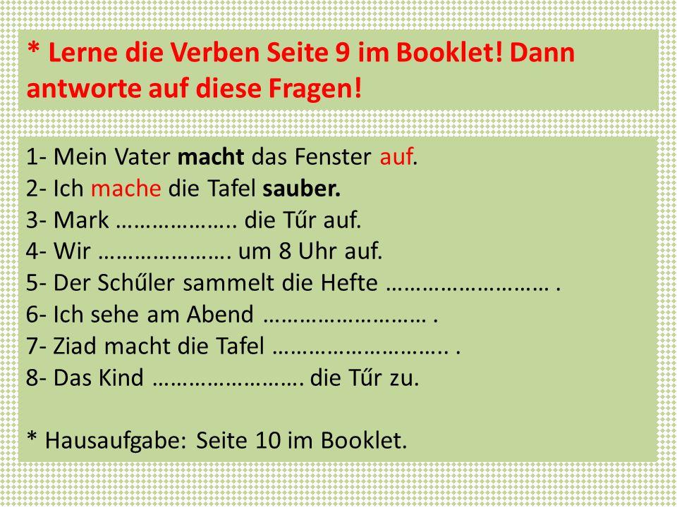 * Lerne die Verben Seite 9 im Booklet! Dann antworte auf diese Fragen! 1- Mein Vater macht das Fenster auf. 2- Ich mache die Tafel sauber. 3- Mark ………