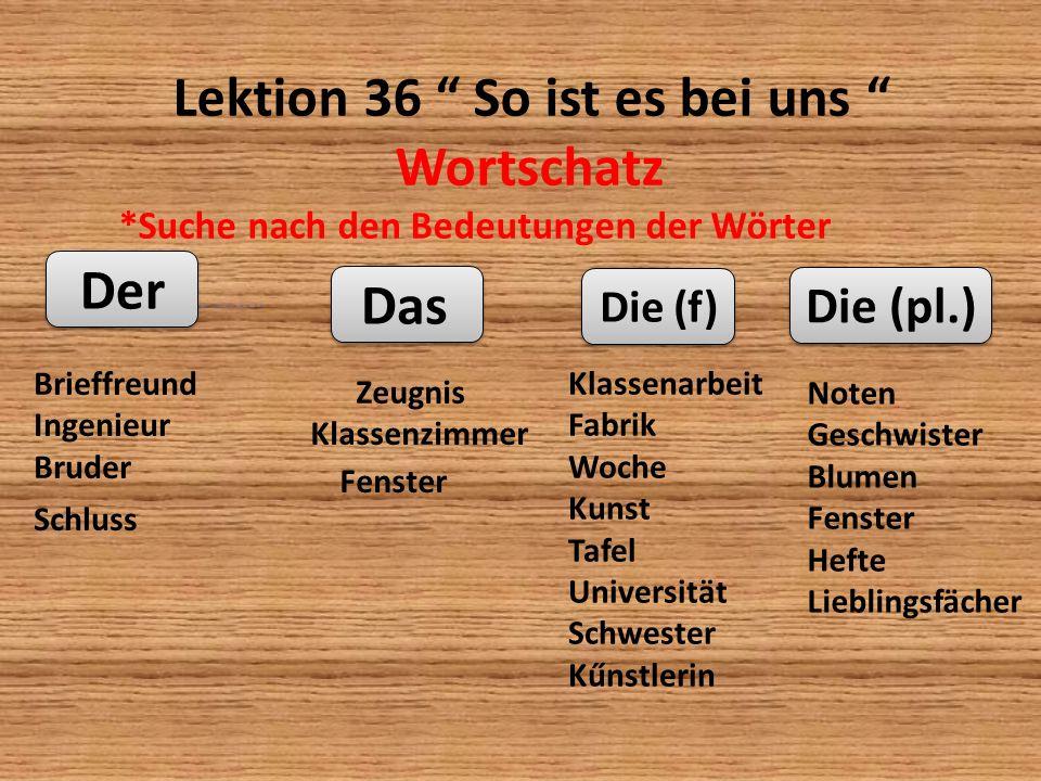 Lektion 36 So ist es bei uns Wortschatz *Suche nach den Bedeutungen der Wörter ………….. Der Das Die (f) Die (pl.) Brieffreund Ingenieur Bruder Schluss Z