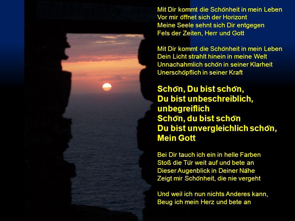 Mit Dir kommt die Scho ̈ nheit in mein Leben Vor mir o ̈ ffnet sich der Horizont Meine Seele sehnt sich Dir entgegen Fels der Zeiten, Herr und Gott Mi