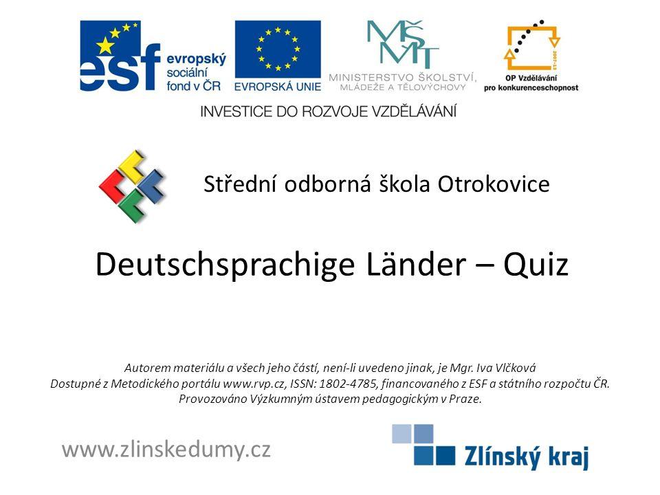 Deutschsprachige Länder – Quiz Střední odborná škola Otrokovice www.zlinskedumy.cz Autorem materiálu a všech jeho částí, není-li uvedeno jinak, je Mgr