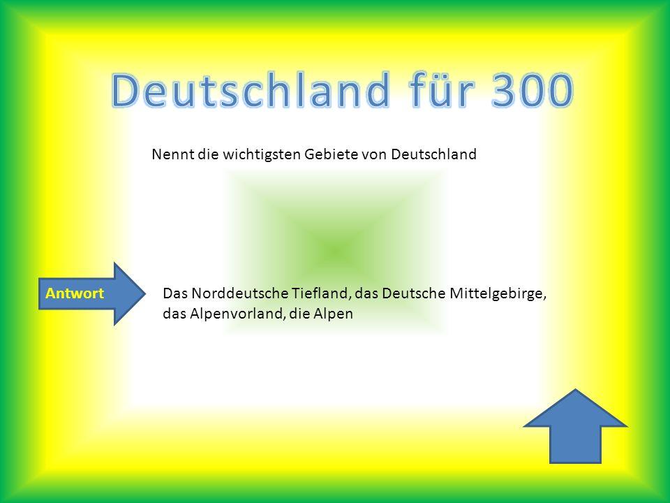 Antwort Nennt die wichtigsten Gebiete von Deutschland Das Norddeutsche Tiefland, das Deutsche Mittelgebirge, das Alpenvorland, die Alpen