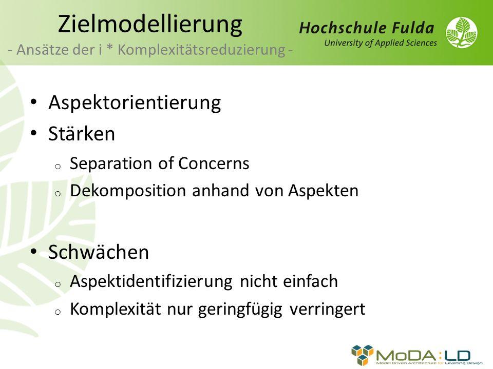 Zielmodellierung - Ansätze der i * Komplexitätsreduzierung - Aspektorientierung Stärken o Separation of Concerns o Dekomposition anhand von Aspekten Schwächen o Aspektidentifizierung nicht einfach o Komplexität nur geringfügig verringert