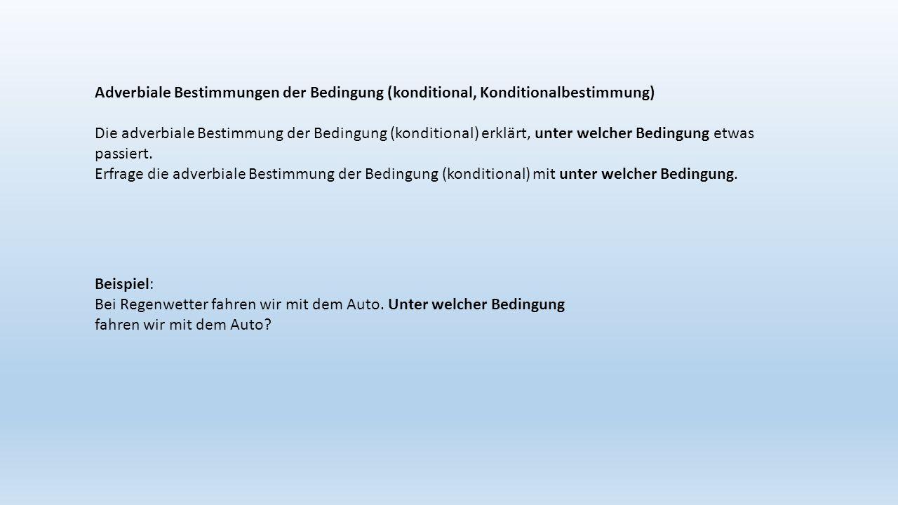 Adverbiale Bestimmungen der Bedingung (konditional, Konditionalbestimmung) Die adverbiale Bestimmung der Bedingung (konditional) erklärt, unter welcher Bedingung etwas passiert.