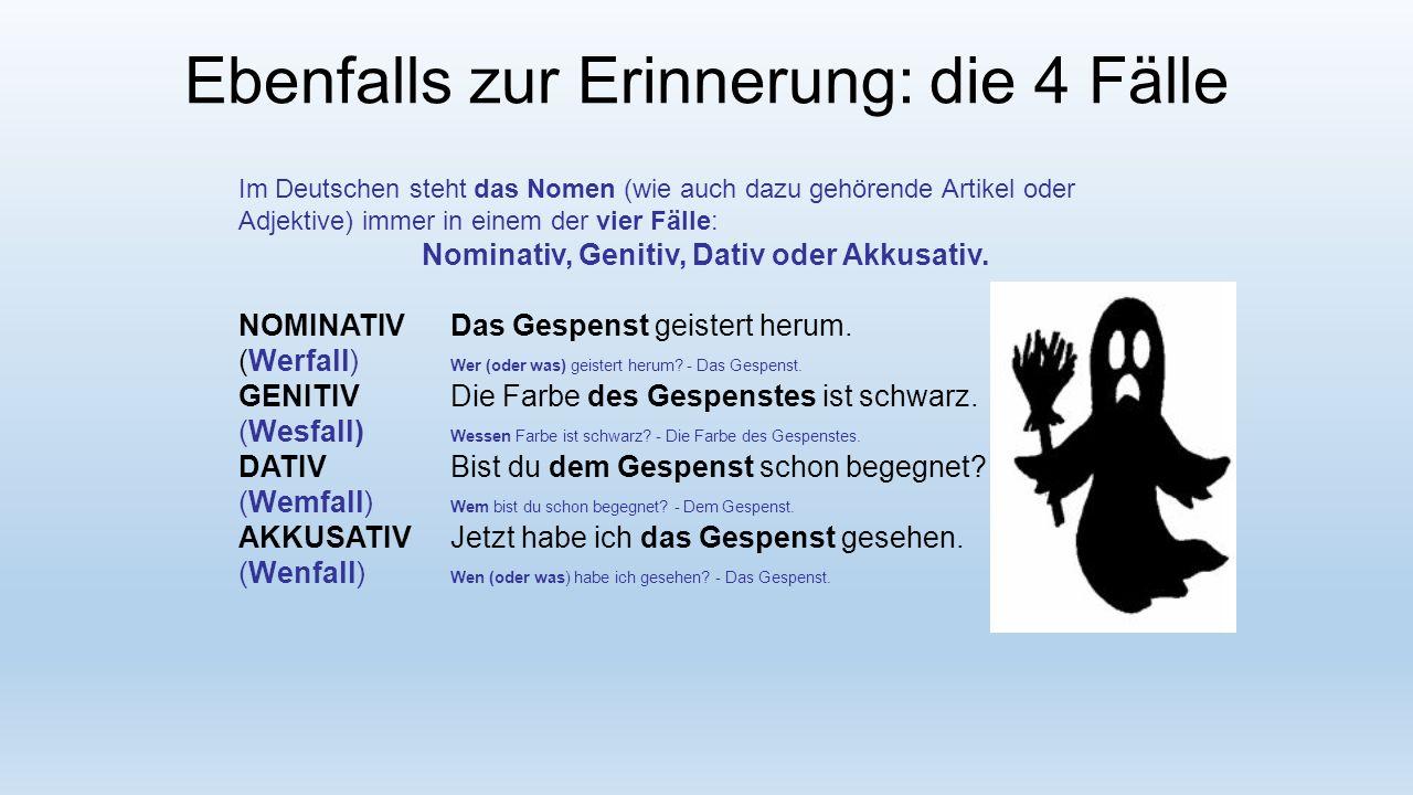 Ebenfalls zur Erinnerung: die 4 Fälle Im Deutschen steht das Nomen (wie auch dazu gehörende Artikel oder Adjektive) immer in einem der vier Fälle: Nominativ, Genitiv, Dativ oder Akkusativ.
