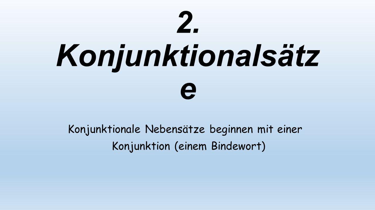2. Konjunktionalsätz e Konjunktionale Nebensätze beginnen mit einer Konjunktion (einem Bindewort)