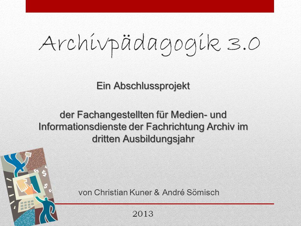 Archivpädagogik 3.0 Ein Abschlussprojekt der Fachangestellten für Medien- und Informationsdienste der Fachrichtung Archiv im dritten Ausbildungsjahr v