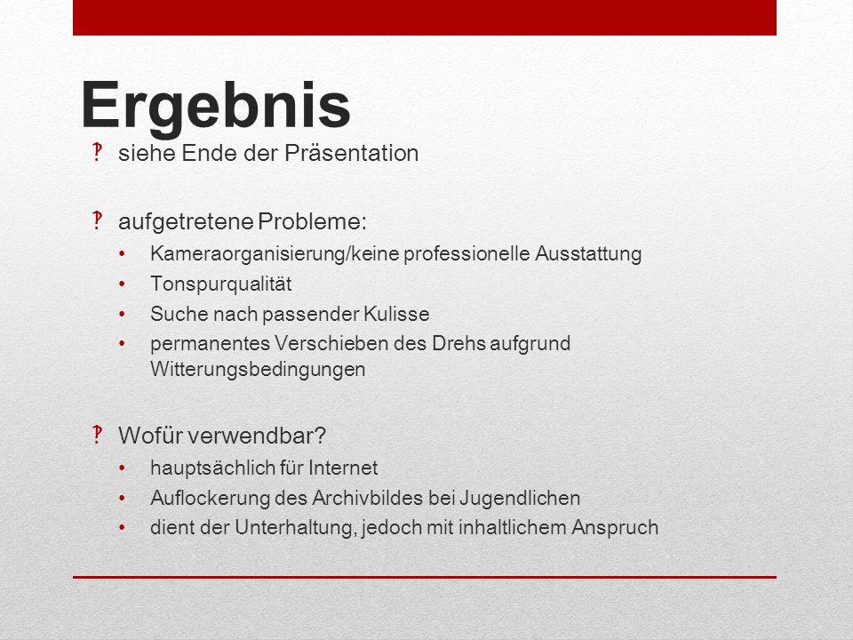 Ergebnis siehe Ende der Präsentation aufgetretene Probleme: Kameraorganisierung/keine professionelle Ausstattung Tonspurqualität Suche nach passender