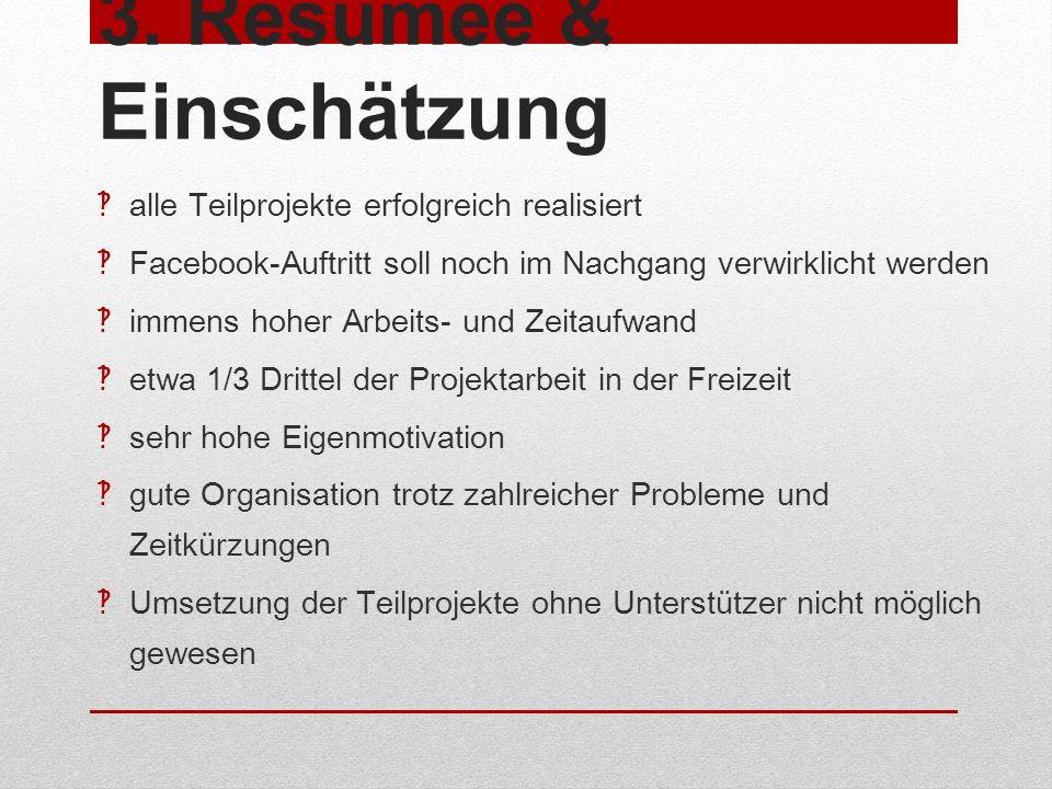 3. Resümee & Einschätzung alle Teilprojekte erfolgreich realisiert Facebook-Auftritt soll noch im Nachgang verwirklicht werden immens hoher Arbeits- u