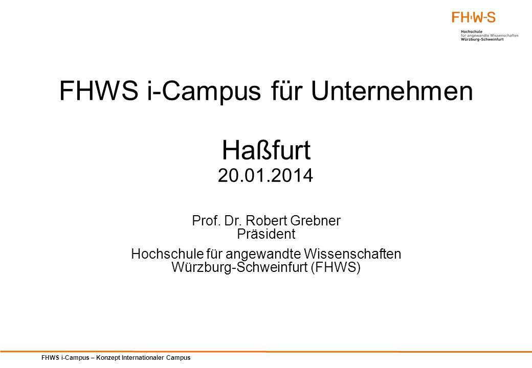 FHWS i-Campus – Konzept Internationaler Campus FHWS i-Campus für Unternehmen Haßfurt 20.01.2014 Prof. Dr. Robert Grebner Präsident Hochschule für ange