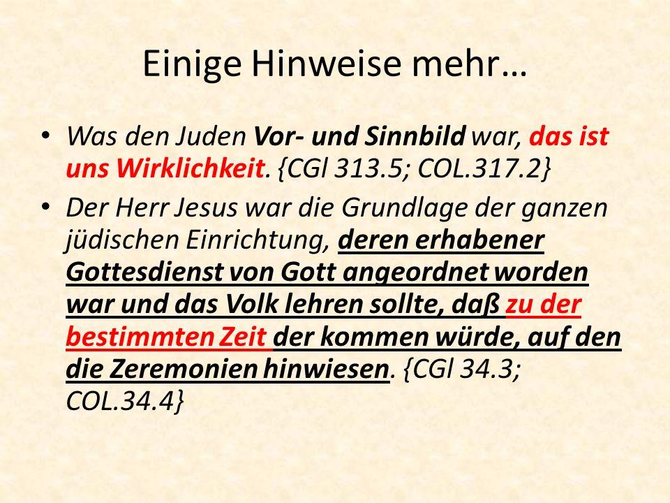 Einige Hinweise mehr… Was den Juden Vor- und Sinnbild war, das ist uns Wirklichkeit. {CGl 313.5; COL.317.2} Der Herr Jesus war die Grundlage der ganze