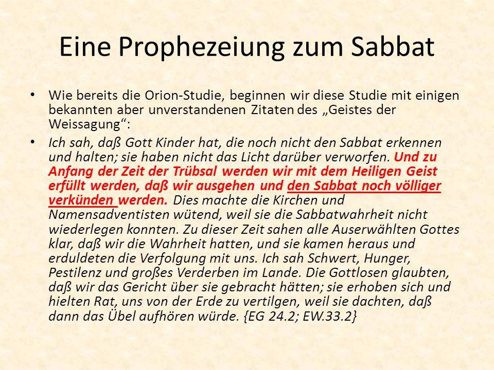Eine Prophezeiung zum Sabbat Wie bereits die Orion-Studie, beginnen wir diese Studie mit einigen bekannten aber unverstandenen Zitaten des Geistes der Weissagung: Ich sah, daß Gott Kinder hat, die noch nicht den Sabbat erkennen und halten; sie haben nicht das Licht darüber verworfen.