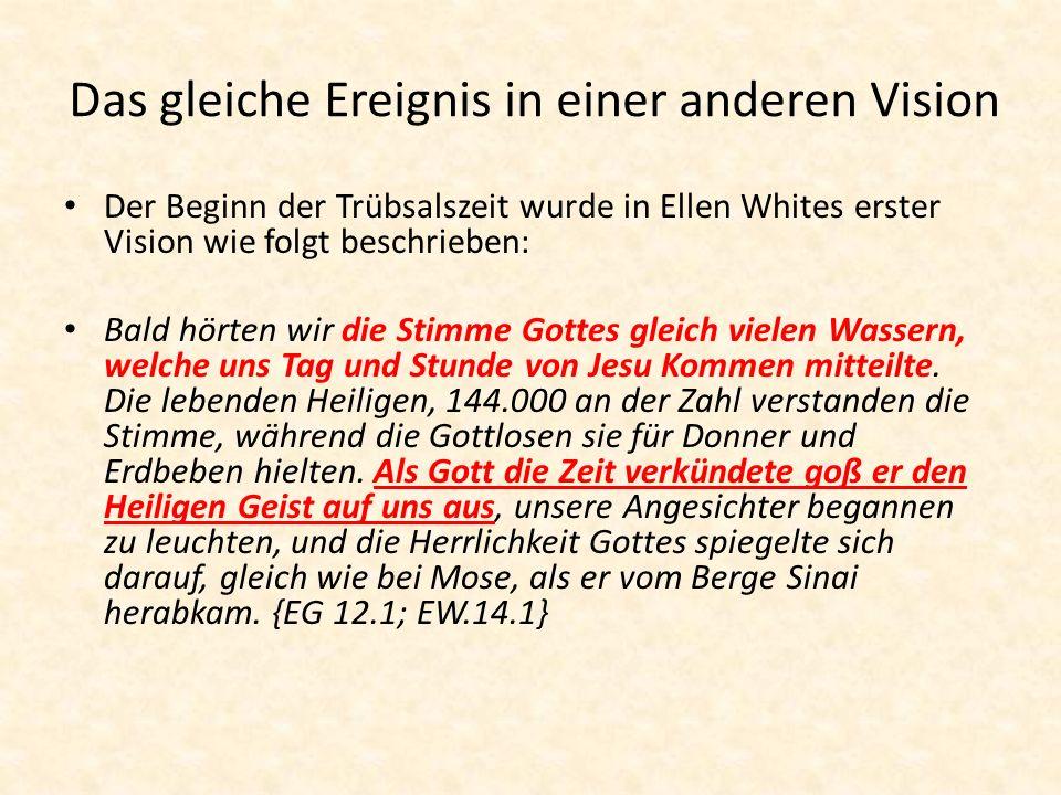 Das gleiche Ereignis in einer anderen Vision Der Beginn der Trübsalszeit wurde in Ellen Whites erster Vision wie folgt beschrieben: Bald hörten wir die Stimme Gottes gleich vielen Wassern, welche uns Tag und Stunde von Jesu Kommen mitteilte.