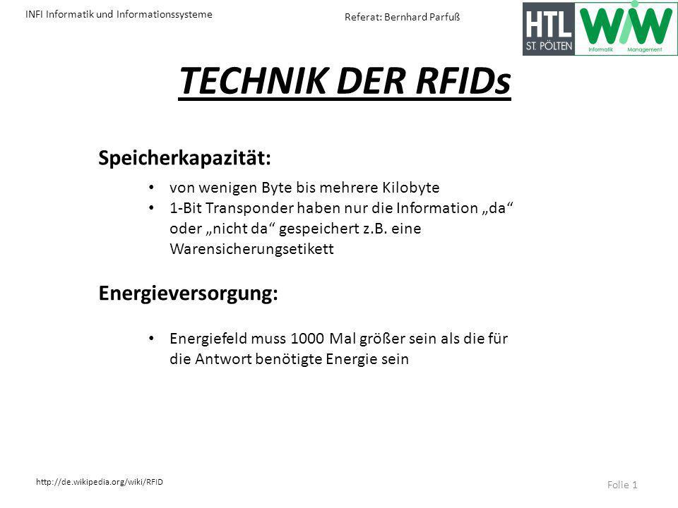 INFI Informatik und Informationssysteme http://de.wikipedia.org/wiki/RFID Referat: Bernhard Parfuß TECHNIK DER RFIDs Speicherkapazität: von wenigen Byte bis mehrere Kilobyte 1-Bit Transponder haben nur die Information da oder nicht da gespeichert z.B.