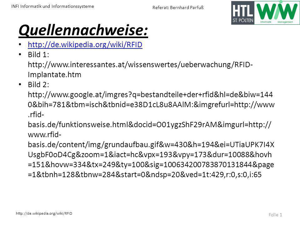 INFI Informatik und Informationssysteme http://de.wikipedia.org/wiki/RFID Referat: Bernhard Parfuß Quellennachweise: http://de.wikipedia.org/wiki/RFID Bild 1: http://www.interessantes.at/wissenswertes/ueberwachung/RFID- Implantate.htm Bild 2: http://www.google.at/imgres?q=bestandteile+der+rfid&hl=de&biw=144 0&bih=781&tbm=isch&tbnid=e38D1cL8u8AAlM:&imgrefurl=http://www.rfid- basis.de/funktionsweise.html&docid=O01ygzShF29rAM&imgurl=http:// www.rfid- basis.de/content/img/grundaufbau.gif&w=430&h=194&ei=UTiaUPK7I4X UsgbF0oD4Cg&zoom=1&iact=hc&vpx=193&vpy=173&dur=10088&hovh =151&hovw=334&tx=249&ty=100&sig=100634200783870131844&page =1&tbnh=128&tbnw=284&start=0&ndsp=20&ved=1t:429,r:0,s:0,i:65 Folie 1