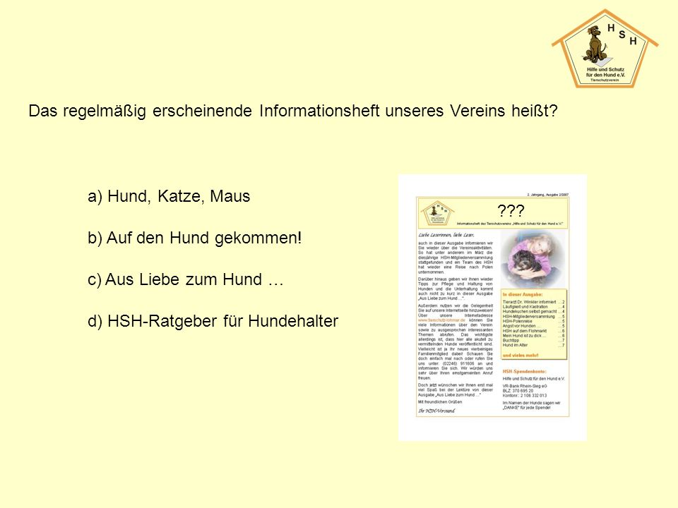 Das regelmäßig erscheinende Informationsheft unseres Vereins heißt? a) Hund, Katze, Maus b) Auf den Hund gekommen! c) Aus Liebe zum Hund … d) HSH-Ratg