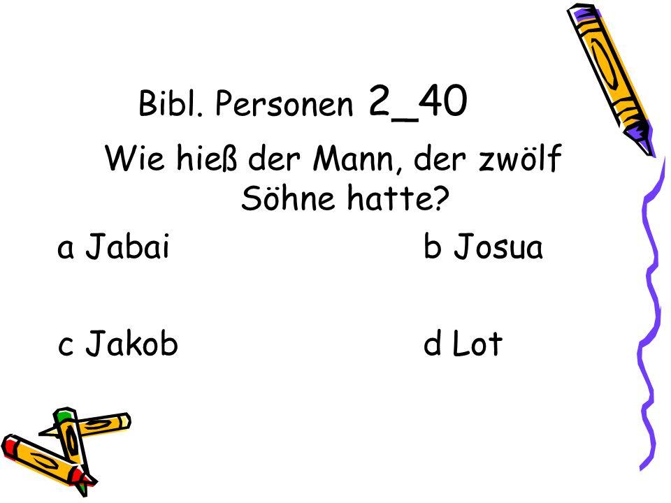 Bibl. Personen 2_40 Wie hieß der Mann, der zwölf Söhne hatte? a Jabai b Josua c Jakob d Lot