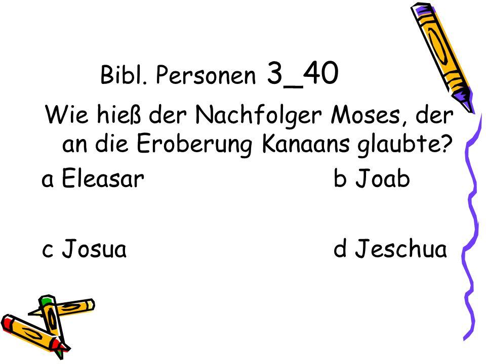 Bibl. Personen 3_40 Wie hieß der Nachfolger Moses, der an die Eroberung Kanaans glaubte.