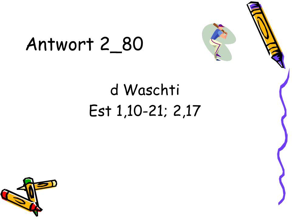Antwort 2_80 d Waschti Est 1,10-21; 2,17
