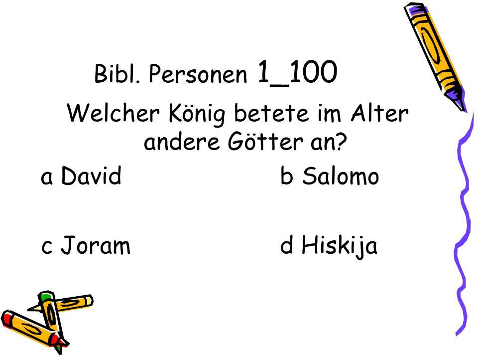 Bibl. Personen 1_100 Welcher König betete im Alter andere Götter an.