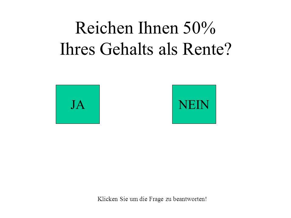 Reichen Ihnen 50% Ihres Gehalts als Rente JANEIN Klicken Sie um die Frage zu beantworten!