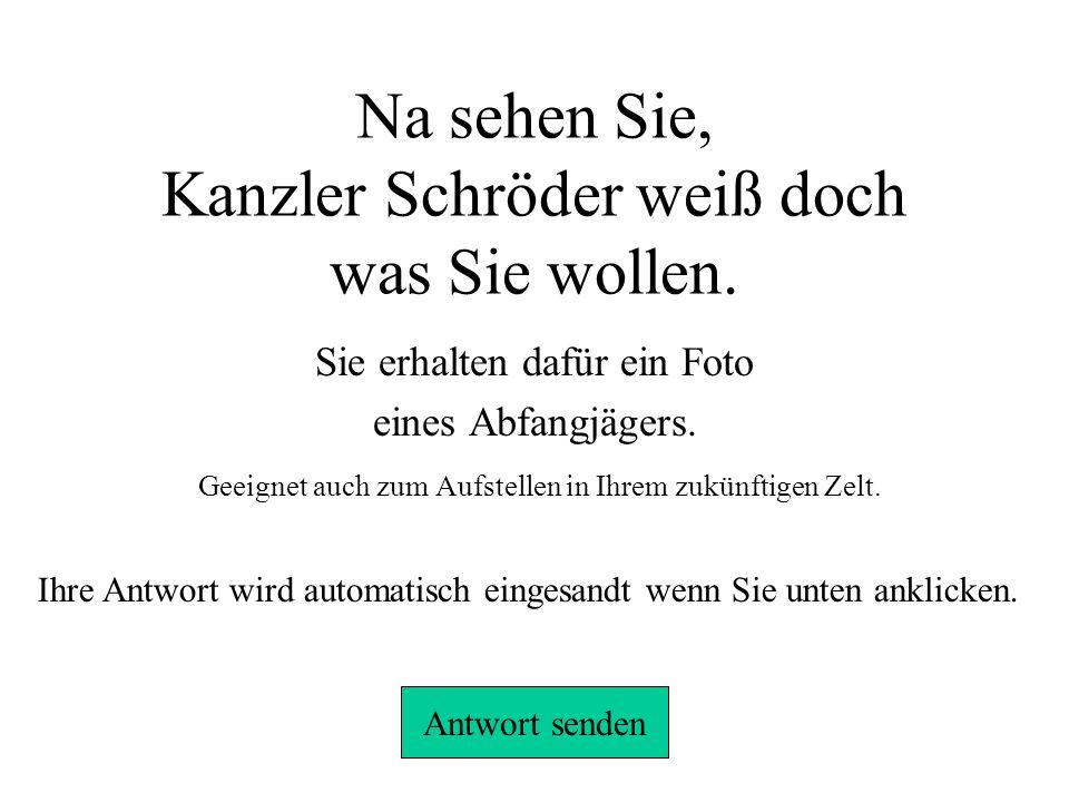 Na sehen Sie, Kanzler Schröder weiß doch was Sie wollen.