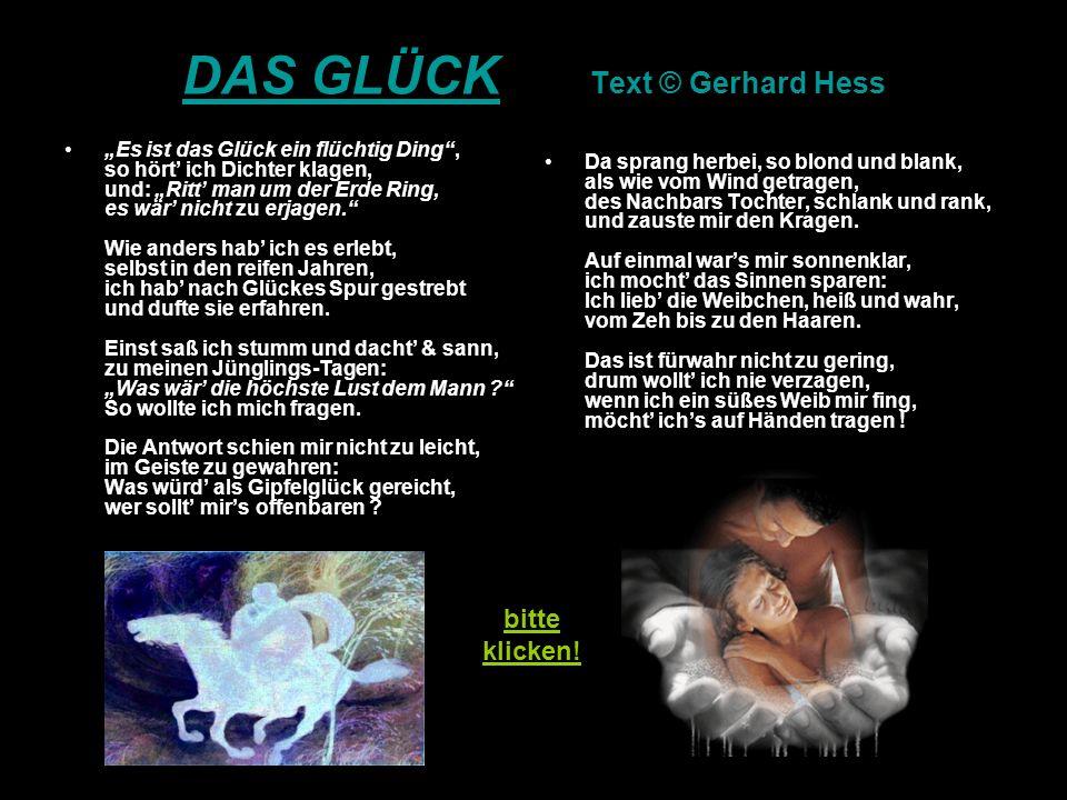 DAS GLÜCK DAS GLÜCK Text © Gerhard Hess Es ist das Glück ein flüchtig Ding, so hört ich Dichter klagen, und: Ritt man um der Erde Ring, es wär nicht zu erjagen.