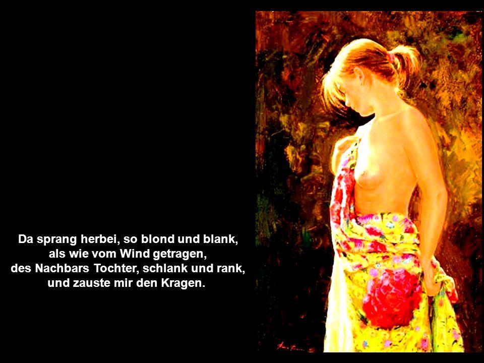 Da sprang herbei, so blond und blank, als wie vom Wind getragen, des Nachbars Tochter, schlank und rank, und zauste mir den Kragen.