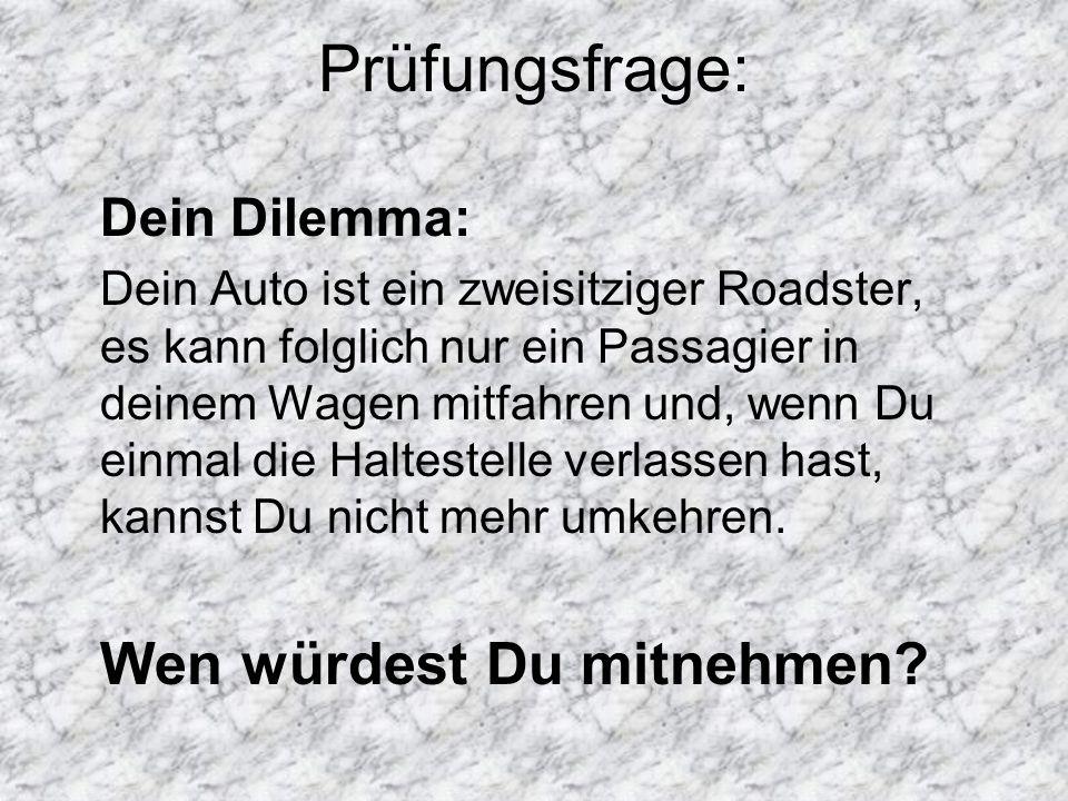 Prüfungsfrage: Dein Dilemma: Dein Auto ist ein zweisitziger Roadster, es kann folglich nur ein Passagier in deinem Wagen mitfahren und, wenn Du einmal die Haltestelle verlassen hast, kannst Du nicht mehr umkehren.
