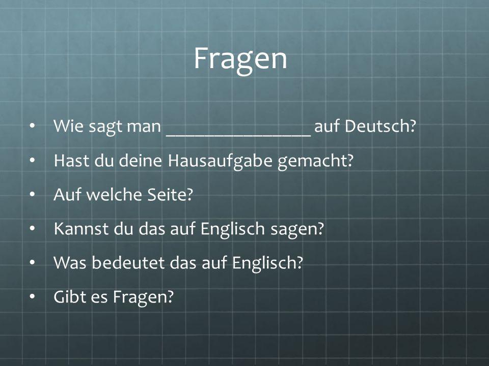 Fragen Wie sagt man _______________ auf Deutsch? Hast du deine Hausaufgabe gemacht? Auf welche Seite? Kannst du das auf Englisch sagen? Was bedeutet d