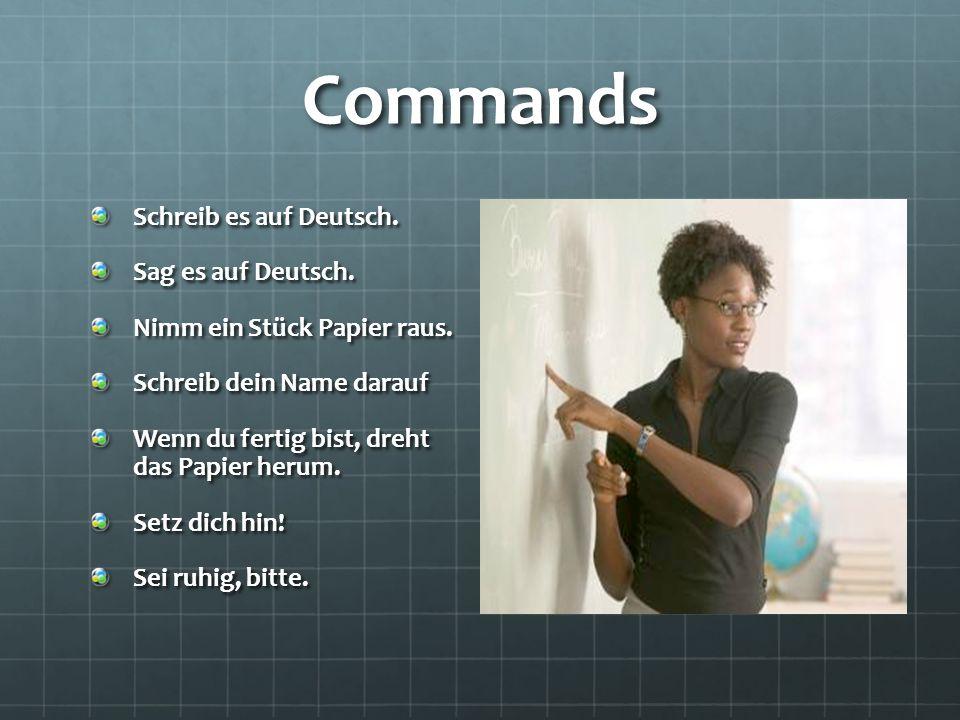 Commands Schreib es auf Deutsch. Sag es auf Deutsch. Nimm ein Stück Papier raus. Schreib dein Name darauf Wenn du fertig bist, dreht das Papier herum.