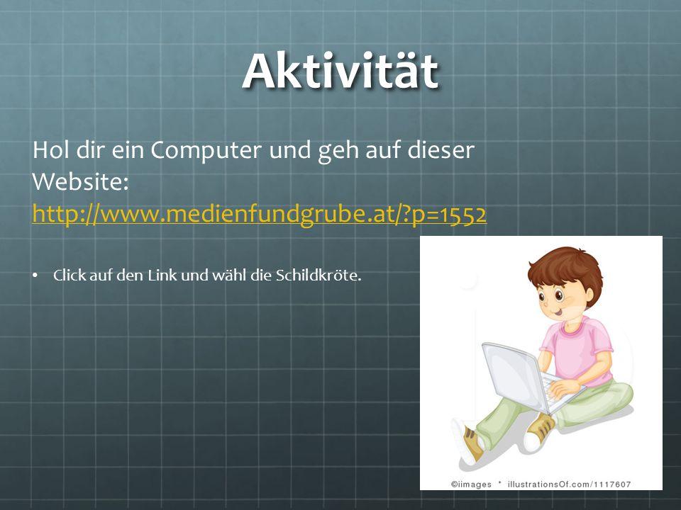 Aktivität Hol dir ein Computer und geh auf dieser Website: http://www.medienfundgrube.at/?p=1552 Click auf den Link und wähl die Schildkröte.