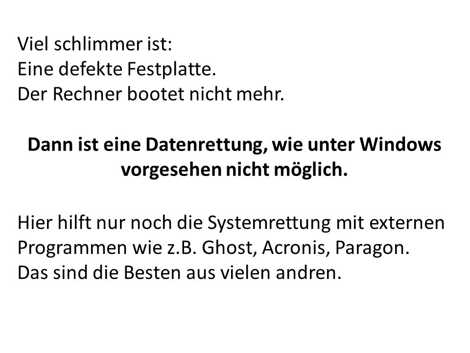 Viel schlimmer ist: Eine defekte Festplatte. Der Rechner bootet nicht mehr. Dann ist eine Datenrettung, wie unter Windows vorgesehen nicht möglich. Hi