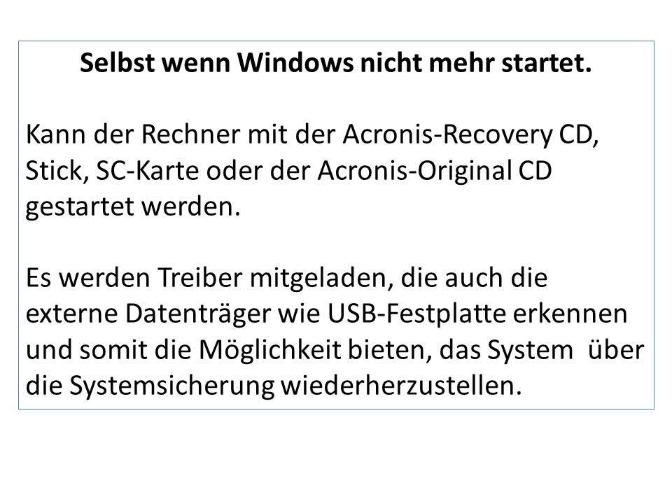 Selbst wenn Windows nicht mehr startet. Kann der Rechner mit der Acronis-Recovery CD, Stick, SC-Karte oder der Acronis-Original CD gestartet werden. E