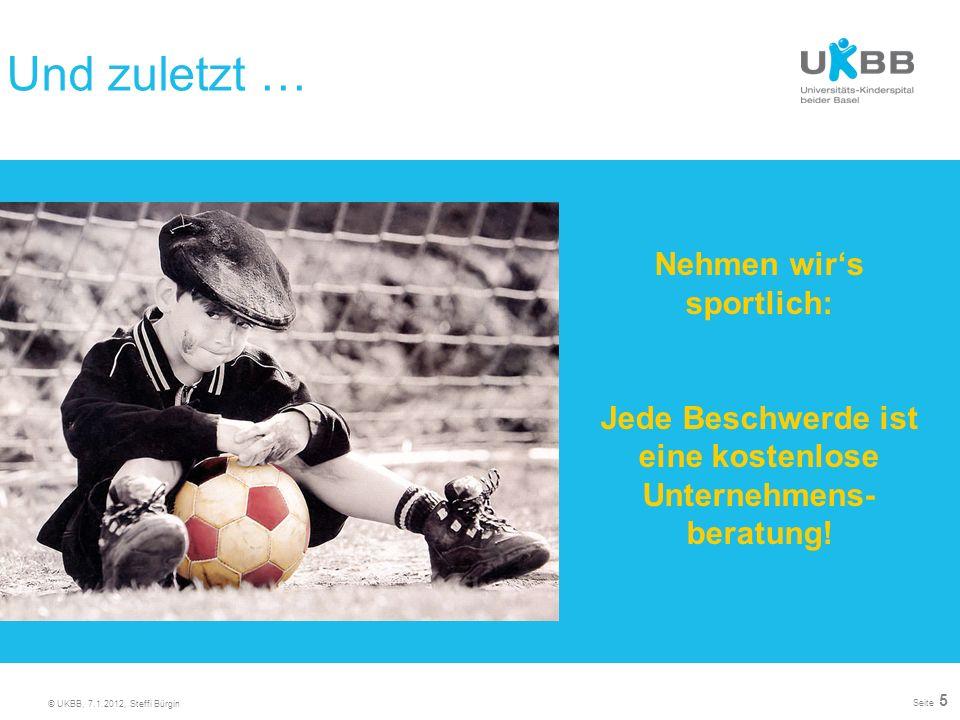 © UKBB, 7.1.2012, Steffi Bürgin Seite 5 Nehmen wirs sportlich: Jede Beschwerde ist eine kostenlose Unternehmens- beratung! Und zuletzt …