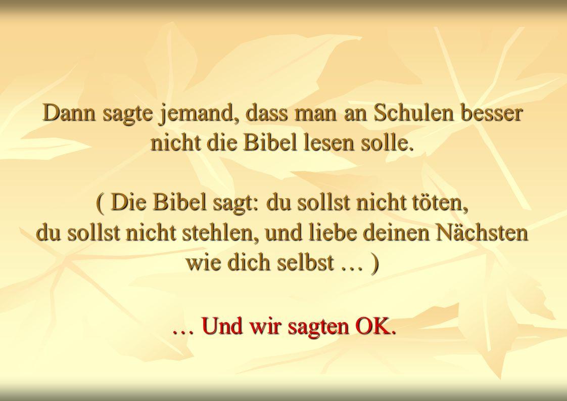 Dann sagte jemand, dass man an Schulen besser nicht die Bibel lesen solle. ( Die Bibel sagt: du sollst nicht töten, du sollst nicht stehlen, und liebe