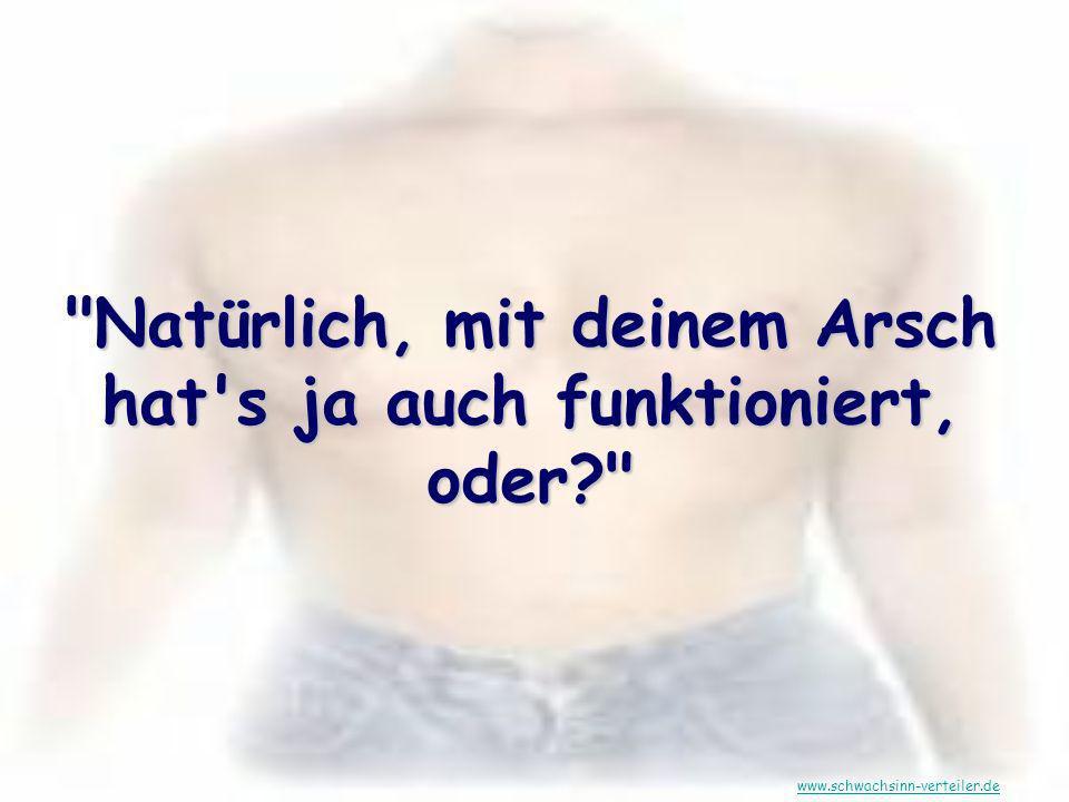 Natürlich, mit deinem Arsch hat s ja auch funktioniert, oder? www.schwachsinn-verteiler.de