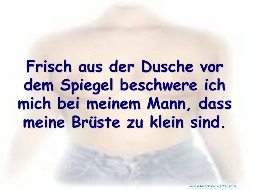 Frisch aus der Dusche vor dem Spiegel beschwere ich mich bei meinem Mann, dass meine Brüste zu klein sind. www.schwachsinn-verteiler.de
