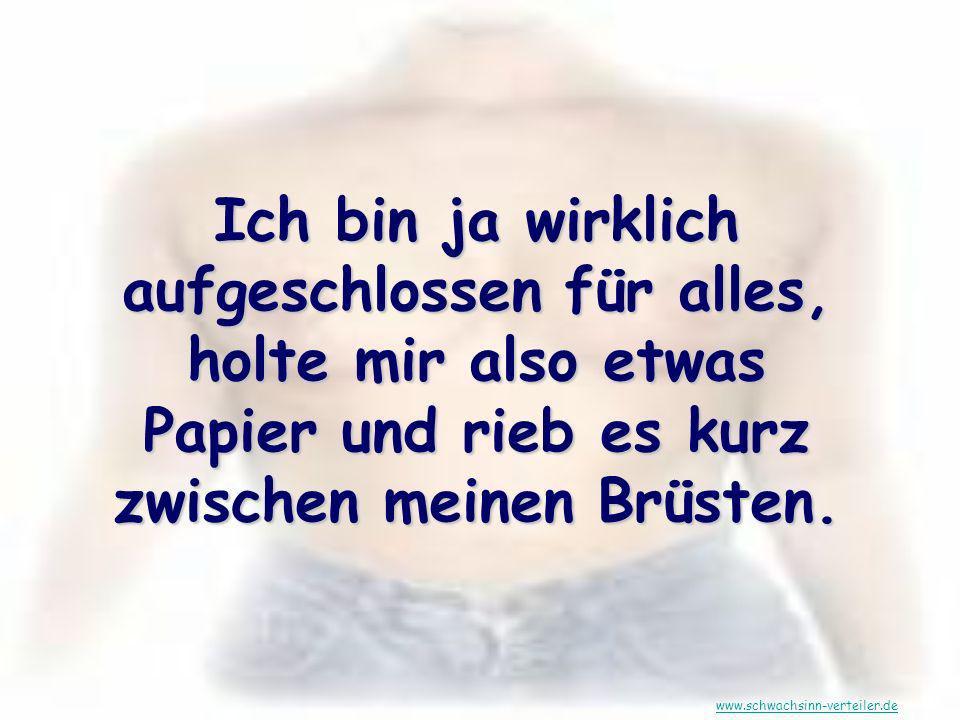 Ich bin ja wirklich aufgeschlossen für alles, holte mir also etwas Papier und rieb es kurz zwischen meinen Brüsten. www.schwachsinn-verteiler.de