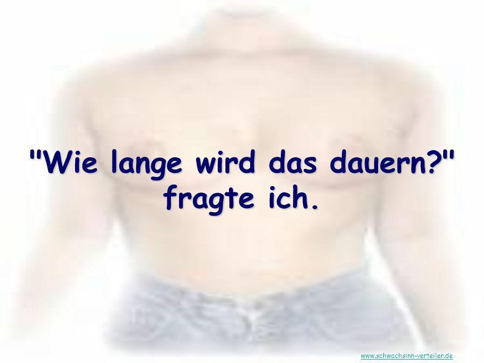 Wie lange wird das dauern? fragte ich. www.schwachsinn-verteiler.de