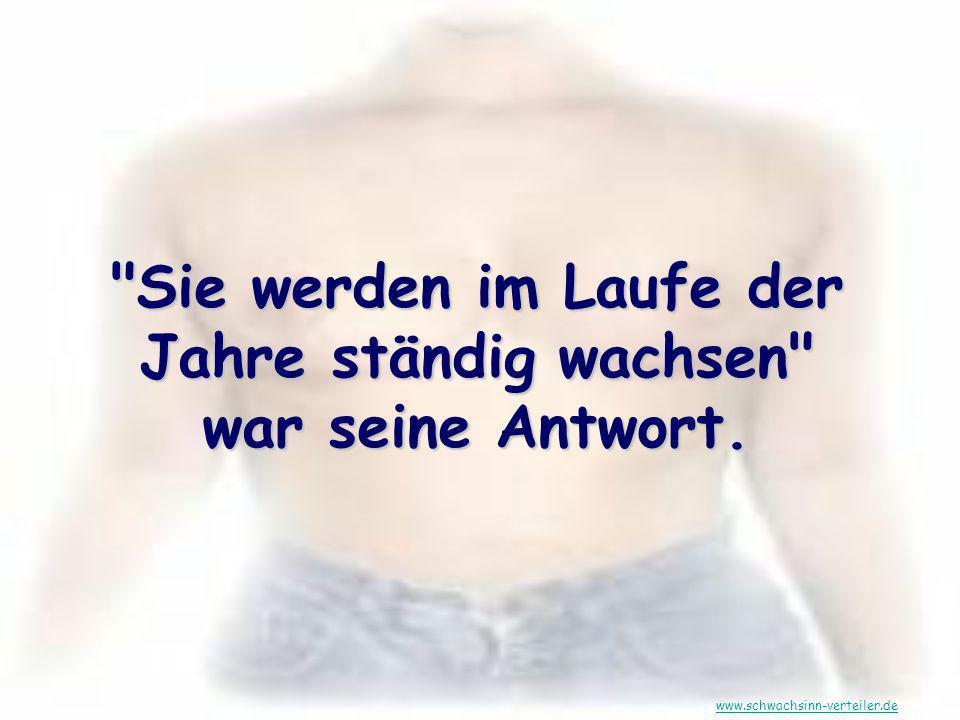 Sie werden im Laufe der Jahre ständig wachsen war seine Antwort. www.schwachsinn-verteiler.de