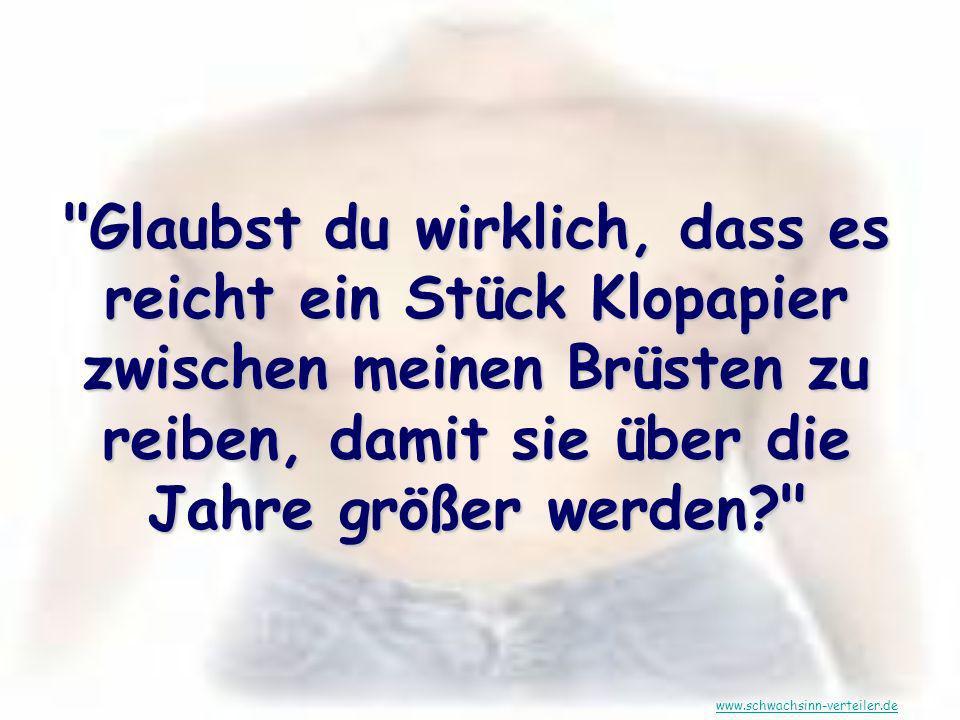 Glaubst du wirklich, dass es reicht ein Stück Klopapier zwischen meinen Brüsten zu reiben, damit sie über die Jahre größer werden? www.schwachsinn-verteiler.de